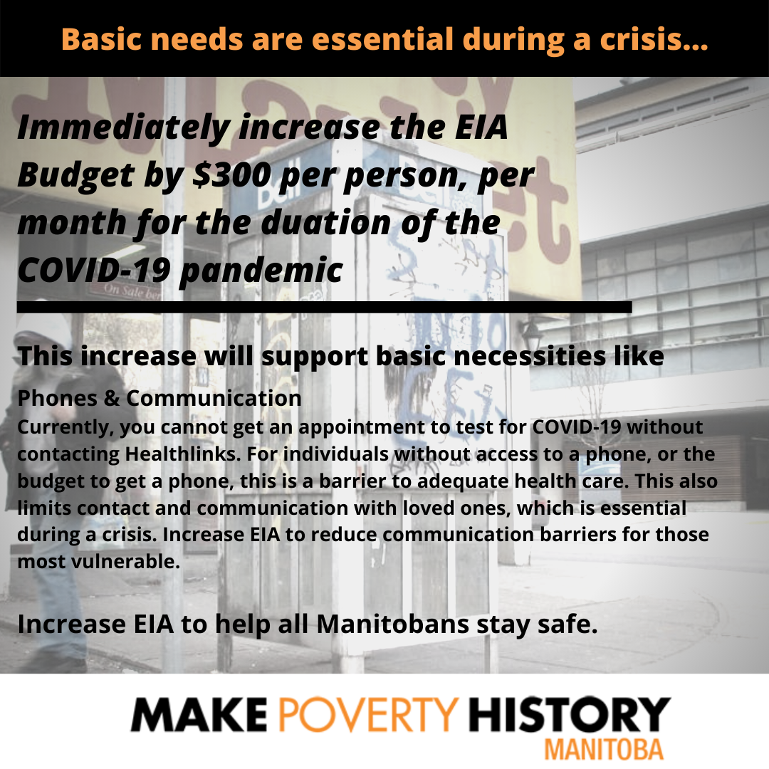 Text of Post #1: Basic Needs are essential during a crisis... Immediately increase the EIA budget by $300 per person, per month for the duration of the COVID-19 pandemic. This increase will support basic necessities like: Phones & Communication Currently, you cannot get an appointment to test for COVID-19 without contacting Healthlinks. For individuals without access to a phone, or the budget to get a phone, this is a barrier to adequate healthcare. This also limits contact and communication with loved ones, which is essential during a crisis. Increase EIA to reduce communication barriers for those most vulnerable. Increase EIA to help all Manitobans stay safe.